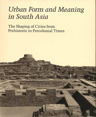 Urban Form and Meaning in South Asia: The Shaping of Cities from Prehistoric to Precolonial Times - Studies in the History of Art Series (Hardback)