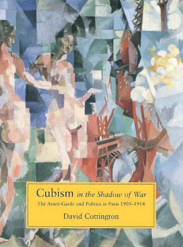Cubism in the Shadow of War: The Avant-Garde and Politics in Paris, 1905-1914 (Hardback)