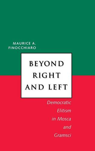 Beyond Right and Left: Democratic Elitism in Mosca and Gramsci - Italian Literature and Thought (Hardback)