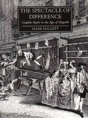 The Spectacle of Difference: Graphic Satire in the Age of Hogarth - The Paul Mellon Centre for Studies in British Art (Hardback)
