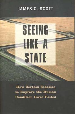 Seeing Like a State: How Certain Schemes to Improve the Human Condition Have Failed - The Institution for Social and Policy Studies (Paperback)