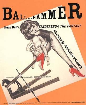 """Ball and Hammer: Hugo Ball's """"Tenderenda the Fantast"""" (Hardback)"""