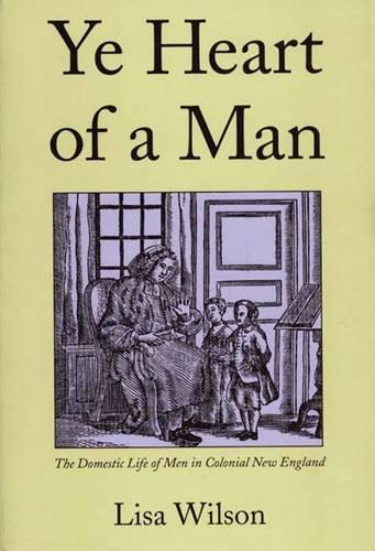 Ye Heart of a Man: The Domestic Life of Men in Colonial New England (Paperback)