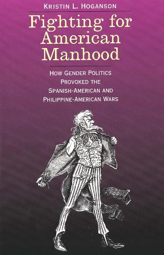 Fighting for American Manhood: How Gender Politics Provoked the Spanish-American and Philippine-American Wars - Yale Historical Publications Series (Paperback)