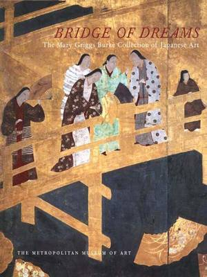 Bridge of Dreams: Japanese Art from the Mary Griggs-Burke Collection (Hardback)
