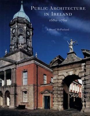 Public Architecture in Ireland, 1680-1760 - The Paul Mellon Centre for Studies in British Art (Hardback)