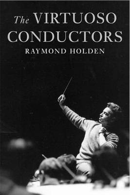 The Virtuoso Conductors: The Central European Tradition from Wagner to Karajan (Hardback)