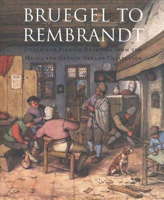 Bruegel to Rembrandt: Dutch and Flemish Drawings from the Maida and George Abrams Collection (Hardback)