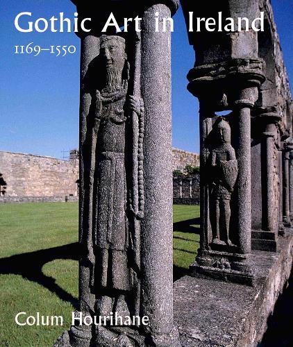 Gothic Art in Ireland 1169-1550: Enduring Vitality - The Paul Mellon Centre for Studies in British Art (Hardback)