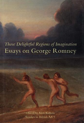 Those Delightful Regions of Imagination: Essays on George Romney - Studies in British Art 9 (Hardback)
