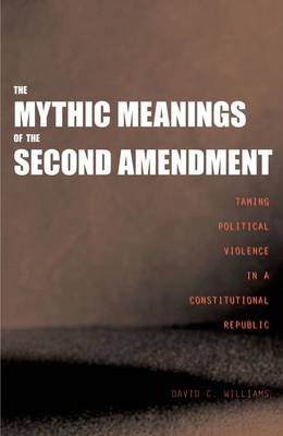 The Mythic Meanings of the Second Amendment: Taming Political Violence in a Constitutional Republic (Hardback)