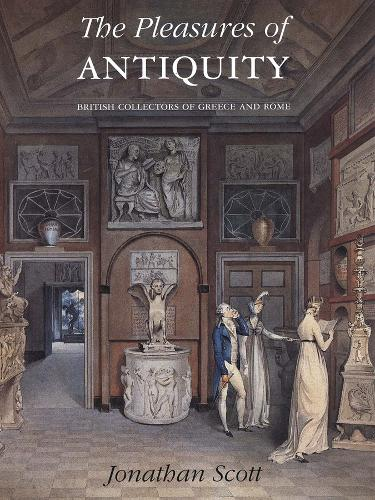 The Pleasures of Antiquity: British Collections of Greece of Rome - The Paul Mellon Centre for Studies in British Art (Hardback)