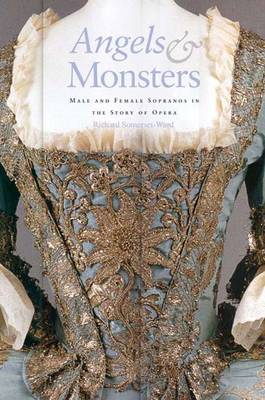 Angels and Monsters: Male and Female Sopranos in the Story of Opera, 1600-1900 (Hardback)