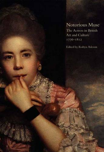 Notorious Muse: The Actress in British Art and Culture 1776-1812 - Studies in British Art 11 (Hardback)