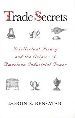 Trade Secrets: Intellectual Piracy and the Origins of American Industrial Power (Hardback)