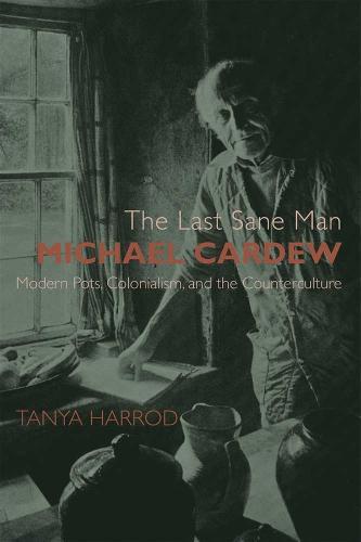 The Last Sane Man: Michael Cardew: Modern Pots, Colonialism, and the Counterculture (Hardback)