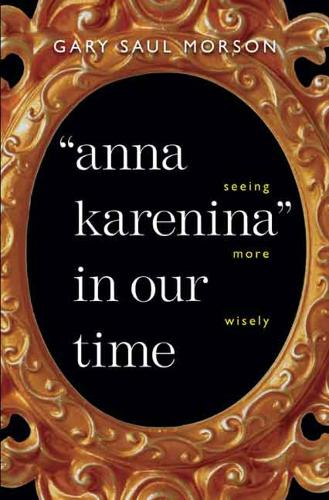 """""""Anna Karenina"""" in Our Time: Seeing More Wisely - Russian Literature and Thought Series (Hardback)"""