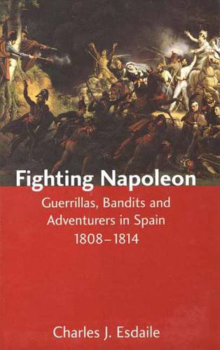 Fighting Napoleon: Guerrillas, Bandits and Adventurers in Spain, 1808-1814 (Hardback)