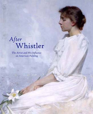 After Whistler: The Artist and His Influence on American Painting (Hardback)
