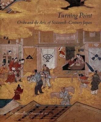 Turning Point: Oribe and the Arts of Sixteenth-Century Japan - Metropolitan Museum of Art (Hardback)