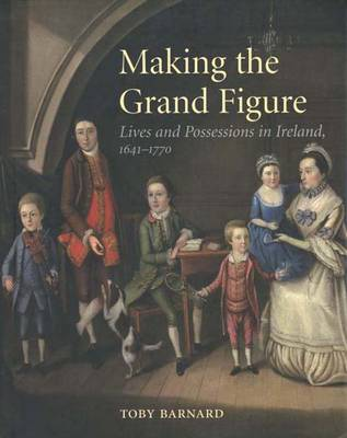 Making the Grand Figure: Lives and Possessions in Ireland 1641-1770 (Hardback)