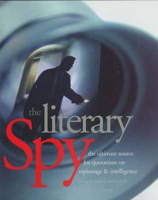 Literary Spy: The Ultimate Source for Quotations on Espionage and Intelligence (Hardback)