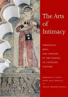 The Arts of Intimacy: Christians, Jews, and Muslims in the Making of Castilian Culture (Hardback)