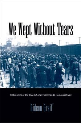 We Wept without Tears: Testimonies of the Jewish Sonderkommando from Auschwitz (Hardback)