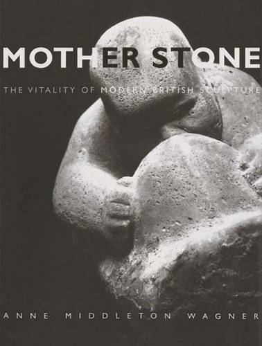 Mother Stone: The Vitality of Modern British Sculpture (Hardback)