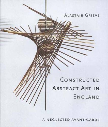 Constructed Abstract Art in England: A Neglected Avant-Garde (Hardback)