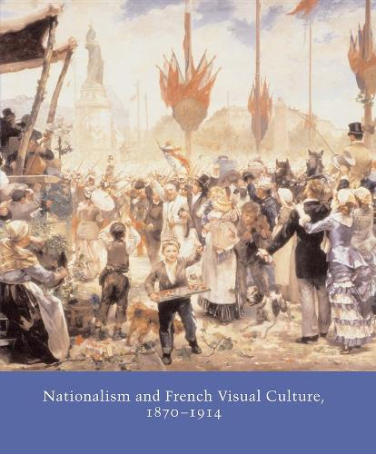 Nationalism and French Visual Culture, 1870-1914 - Studies in the History of Art Series (Hardback)