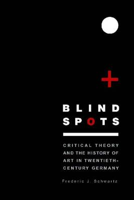 Blind Spots: Critical Theory and the History of Art in Twentieth-Century Germany (Hardback)