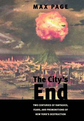 The City's End: Two Centuries of Fantasies, Fears, and Premonitions of New York's Destruction (Hardback)