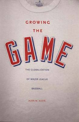 Growing the Game: The Globalization of Major League Baseball (Hardback)