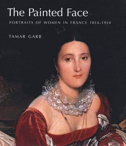 The Painted Face: Portraits of Women in France, 1814-1914 (Hardback)
