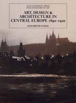 Art, Design, and Architecture in Central Europe 1890-1920 - The Yale University Press Pelican History of Art Series (Hardback)