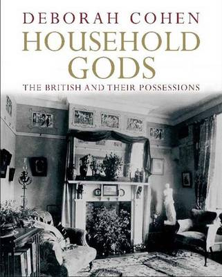 Household Gods: A History of the British and Their Possessions (Hardback)