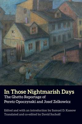 In Those Nightmarish Days: The Ghetto Reportage of Peretz Opoczynski and Josef Zelkowicz - New Yiddish Library Series (Paperback)