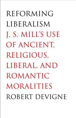 Reforming Liberalism: J.S. Mill's Use of Ancient, Religious, Liberal, and Romantic Moralities (Hardback)