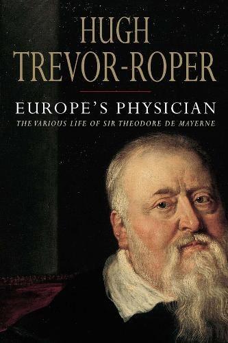 Europe's Physician: The Various Life of Theodore de Mayerne (Hardback)