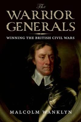 The Warrior Generals: Winning the British Civil Wars (Hardback)