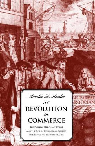 A Revolution in Commerce: The Parisian Merchant Court and the Rise of Commercial Society in Eighteenth-Century France (Hardback)