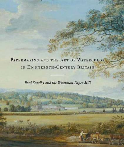 Papermaking and the Art of Watercolor in Eighteenth-Century Britain: Paul Sandby and the Whatman Paper Mill (Hardback)