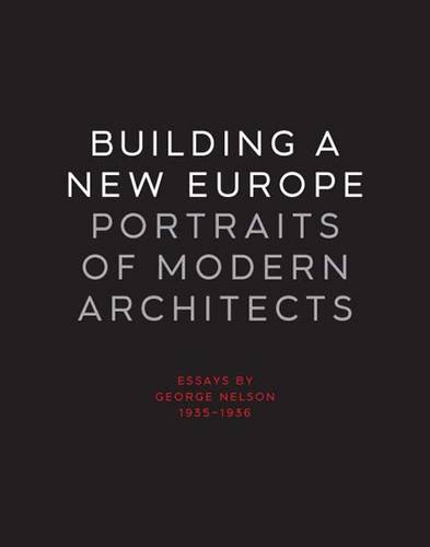 Building a New Europe: Portraits of Modern Architects, Essays by George Nelson, 1935-1936 (Hardback)