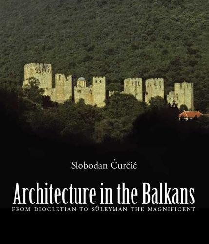 Architecture in the Balkans: From Diocletian to Suleyman the Magnificent, c. 300-1550 (Hardback)