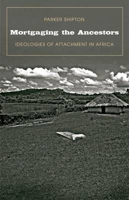 Mortgaging the Ancestors: Ideologies of Attachment in Africa - Yale Agrarian Studies Series (Hardback)