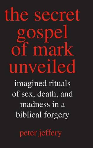 The Secret Gospel of Mark Unveiled: Imagined Rituals of Sex, Death, and Madness in a Biblical Forgery (Hardback)