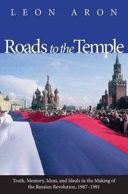 Roads to the Temple: Truth, Memory, Ideas, and Ideals in the Making of the Russian Revolution, 1987-1991 (Hardback)