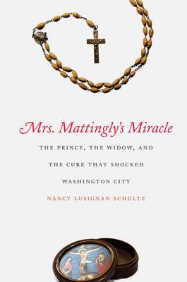 Mrs. Mattingly's Miracle: The Prince, the Widow, and the Cure That Shocked Washington City (Hardback)