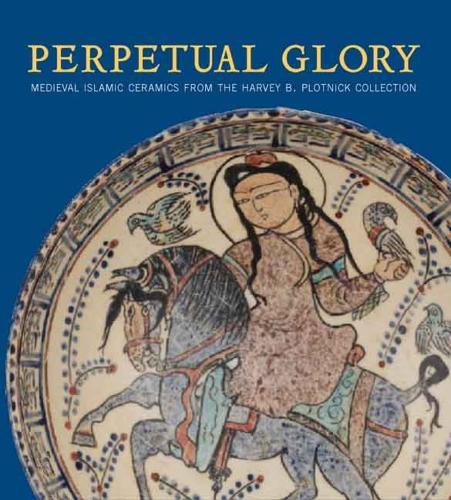 Perpetual Glory: Medieval Islamic Ceramics from the Harvey B. Plotnick Collection (Hardback)